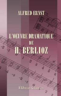 L'oeuvre dramatique de H. Berlioz