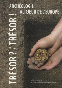 Tresor ? / Tresor ! Archéologie au Coeur de l'Europe