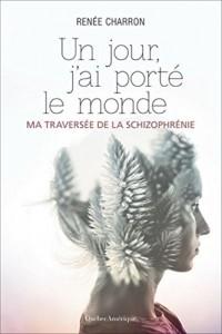 Un Jour, J'Ai Porte le Monde: Ma Traversée de la Schizophrenie