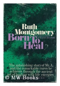 Born to heal : the astonishing story of Mr. A and the ancient art of healing with life energies / [by] Ruth Montgomery ; introduction by Dena L. Smith