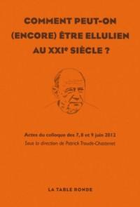 Comment peut-on (encore) être ellulien au XXIᵉ siècle: Actes du colloque des 7, 8 et 9 juin 2012