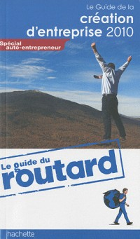 Guide du routard de la creation d'entreprise 2010