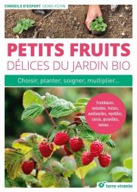 Petits fruits, délices du jardin bio : Choisir, planter, soigner, multiplier