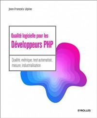 Qualité logicielle pour les développeurs PHP: Qualité, métrique, test automatisé, mesure, industrialisation