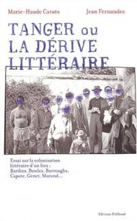 Tanger ou la dérive littéraire. : Essai sur la colonisation littéraire d'un lieu : Barthes, Bowles, Burroughs, Capote, Genet, Morand...