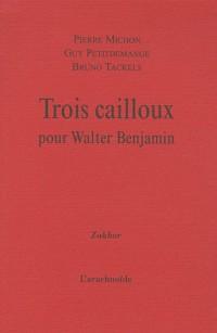Trois cailloux pour Walter Benjamin