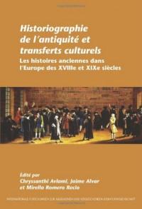 Historiographie de L'Antiquit' Et Transferts Culturels: Les Histoires Anciennes Dans L'Europe Des Xviiie Et Xixe Si'cles.