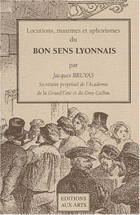 Locutions, maximes et aphorismes du bon sens lyonnais