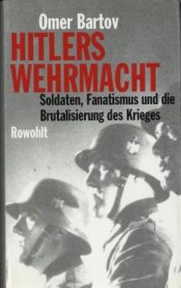 Hitlers Wehrmacht. Soldaten, Fanatismus und die Brutalisierung des Krieges