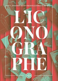 L'Iconographe: 50 livres rêvés par 50 illustrateurs