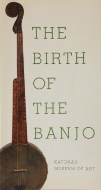 The Birth of the Banjo: Katonah Museum of Art, November 9, 2003-February 1, 2004