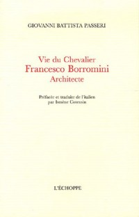 Vie du Chevalier Francesco Borromini Architecte