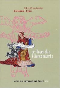 Le Moyen-âge à livres ouverts : Actes du colloque (Lyon, 24 et 25 septembre 2002)