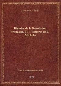 Histoire delaRévolution française. T. 1 / oeuvres deJ.Michelet