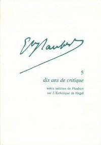 Gustave Flaubert, Tome 5 : Dix ans de critique : Notes inédites de Flaubert sur l'Esthétique de Hegel