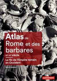 Atlas de Rome et des Barbares : La fin de l'Empire Romain en Occident (IIIe - VIe siècle)