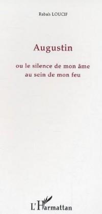 Augustin Ou le Silence de Mon Ame au Sein de Mon Feu
