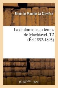 La Diplomatie de Machiavel  T2  ed 1892 1893