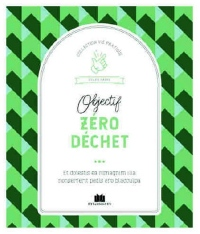 Objectif zéro déchet ou presque ! : Apprendre à désencombrer, recycler, transformer