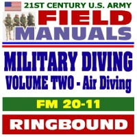 21st Century U.S. Army Field Manuals: Military Diving, FM 20-11, Volume 2, Air Diving Operations, Scuba, Surface-Supplied, Air Decompression, Ice and Cold Operations (Ringbound)