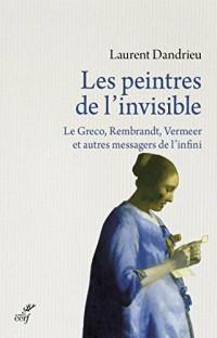 Les peintres de l'invisible : Le Greco, Rembrandt, Vermeer et autres messagers de l'infini