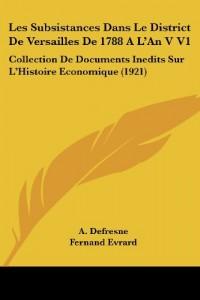 Les Subsistances Dans Le District de Versailles de 1788 A L'an V V1: Collection de Documents Inedits Sur L'Histoire Economique (1921)