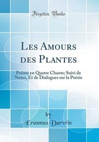 Les Amours Des Plantes: Poëme En Quatre Chants; Suivi de Notes, Et de Dialogues Sur La Poésie (Classic Reprint)