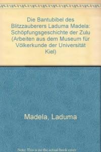 Die Bantubibel des Blitzzauberers Laduma Madela: Schöpfungsgeschichte der Zulu (Livre en allemand)