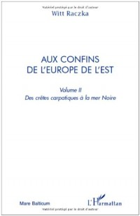 Aux confins de l'Europe de l'Est : Volume 2, Des crêtes carpatiques à la mer Noire