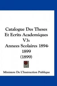 Catalogue Des Theses Et Ecrits Academiques V3: Annees Scolaires 1894-1899 (1899)