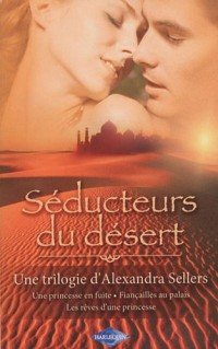 Séducteurs du désert : Une princesse en fuite ; Fiançailles au palais ; Les rêves d'une princesse