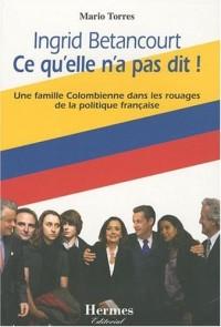 Ingrid Betancourt Ce qu'elle n'a pas dit ! : Une famille Colombienne dans les rouages de la politique française