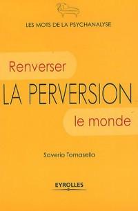 La perversion: Renverser le monde.