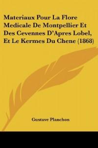Materiaux Pour La Flore Medicale de Montpellier Et Des Cevennes D'Apres Lobel, Et Le Kermes Du Chene (1868)