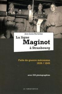 La ligne Maginot à Strasbourg : Faits de guerre méconnus 1939-1945
