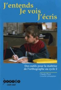 J'ENTENDS JE VOIS J'ECRIS DES OUTILS POUR MAITRISER L'ORTHOGRAPHE AU CYCLE 2