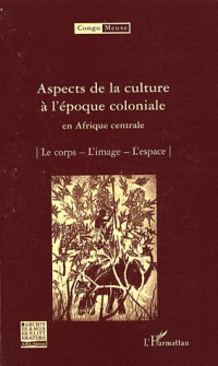 Aspects de la culture à l'époque coloniale en Afrique centrale : Volume 9 : Le corps ; L'image ; L'espace