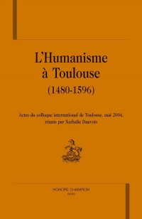 L'humanisme à Toulouse (1480-1596) : actes du colloque intrnational de Toulouse (13-16 Mai 2004)