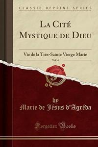 La Cité Mystique de Dieu, Vol. 4: Vie de la Très-Sainte Vierge Marie (Classic Reprint)
