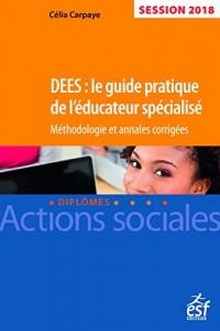 DEES : le guide pratique de l'éducateur spécialisé. Méthodologie et annales corrigées, session 2018
