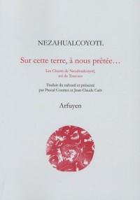 Sur cette terre, à nous prêtée... : Les Chants de Nezahualcoyotl, roi de Texcoco