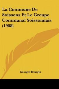 La Commune de Soissons Et Le Groupe Communal Soissonnais (1908)