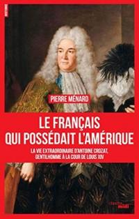 Le Français qui possédait l'Amérique : La vie extraordinaire d'Antoine Crozat, financier, escroc et homme de l'ombre sous Louis XIV
