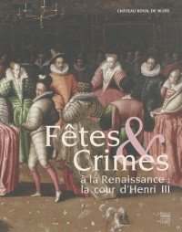 Fêtes & Crimes à la Renaissance : la cour d'Henri III