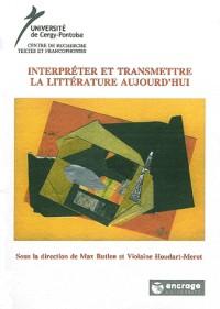 Interpreter et Transmettre la Litterature Aujourd'Hui
