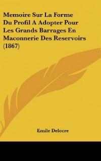 Memoire Sur La Forme Du Profil a Adopter Pour Les Grands Barrages En Maconnerie Des Reservoirs (1867)
