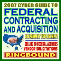 2007 Cyber Guide to Federal Contracting and Acquisition, Selling Products and Services to the Government, Bidding, Procurement, GSA Schedules, Vendors Guide, SBA Assistance (Ringbound)