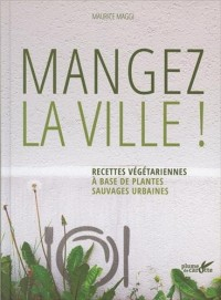Mangez la ville ! : Recettes végétariennes à base de plantes sauvages urbaines