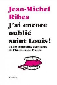 J'ai encore oublié saint Louis ! : Ou les nouvelles aventures de l'histoire de France
