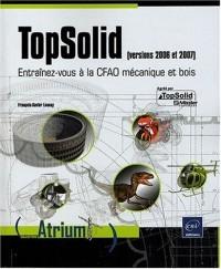 Topsolid (version 2006 et 2007). Entraînez-vous à la CFAO mécanique et bois